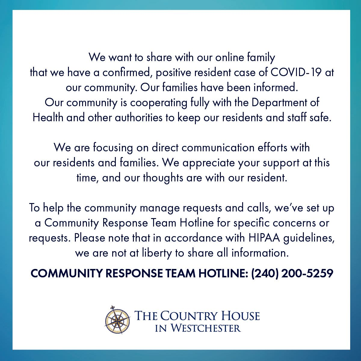 We want to share with our online family that we have a confirmed, positive resident case of COVID-19 at our community. Our families have been informed. Our community is cooperating fully with the Department of Health and other authorities to keep our residents and staff safe.  We are focusing on direct communication efforts with our residents and families. We appreciate your support at this time, and our thoughts are with our resident.  To help the community manage requests and calls, we've set up a Community Response Team Hotline for specific concerns or requests. Please note that in accordance with HIPAA guidelines, we are not at liberty to share all information. COMMUNITY RESPONSE TEAM HOTLINE: (240) 200-5259