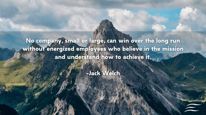 """No company, small or large, can win over the long run without energized employees who believe in the mission and understand how to achieve it"". - Jack Welch"