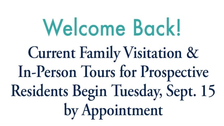 "White image with blue text saying ""Welcome Back! Current Family Visitation & In-Person Tours for Prospective Residents Begin Tuesday, September 15. by Appointment."""